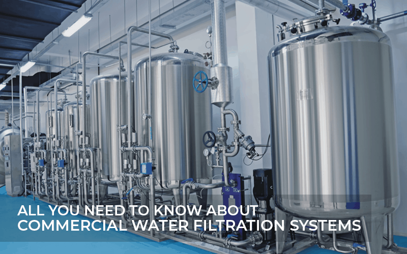 ALL YOU NEED TO KNOW ABOUT COMMERCIAL WATER FILTRATION SYSTEMS
